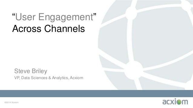 "©2014 Acxiom ""User Engagement"" Across Channels Steve Briley VP, Data Sciences & Analytics, Acxiom"