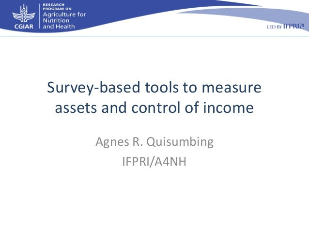 Survey-based tools to measure assets and control of income Agnes R. Quisumbing IFPRI/A4NH