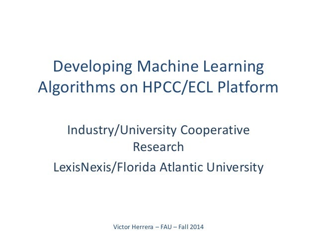 Developing Machine Learning Algorithms on HPCC/ECL Platform  Industry/University Cooperative Research  LexisNexis/Florida ...