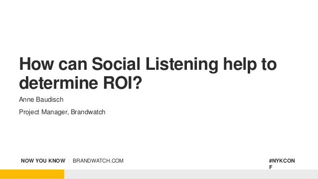 NOW YOU KNOW | BRANDWATCH.COM #NYKCON F How can Social Listening help to determine ROI? Anne Baudisch Project Manager, Bra...