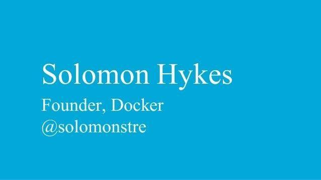 Solomon Hykes Founder, Docker @solomonstre