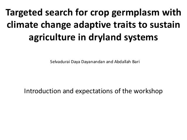 Targeted search for crop germplasm with climate change adaptive traits to sustain agriculture in dryland systems Selvadura...