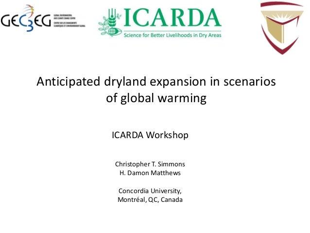 Anticipated dryland expansion in scenarios of global warming ICARDA Workshop Christopher T. Simmons H. Damon Matthews Conc...