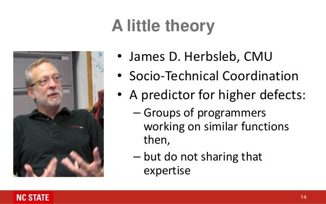 A little theory • James D. Herbsleb, CMU • Socio-Technical Coordination • A predictor for higher defects: – Groups of prog...