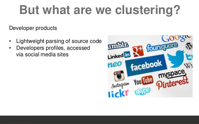 But what are we clustering? Developer products • Lightweight parsing of source code • Developers profiles, accessed via so...