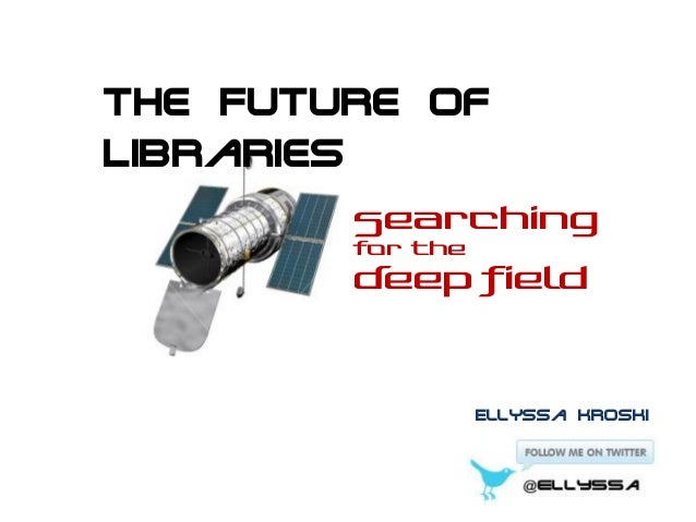 The Future of Libraries Searching for the  Deep Field  Ellyssa Kroski