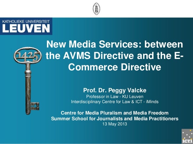 New Media Services: between the AVMS Directive and the E- Commerce Directive Prof. Dr. Peggy Valcke Professor in Law - KU ...