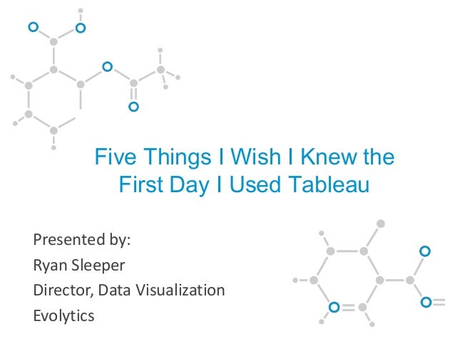 Five Things I Wish I Knew the  First Day I Used Tableau  Presented by:  Ryan Sleeper  Director, Data Visualization  Evolyt...