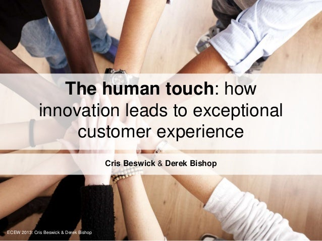 The human touch: how innovation leads to exceptional customer experience Cris Beswick & Derek Bishop ECEW 2013: Cris Beswi...