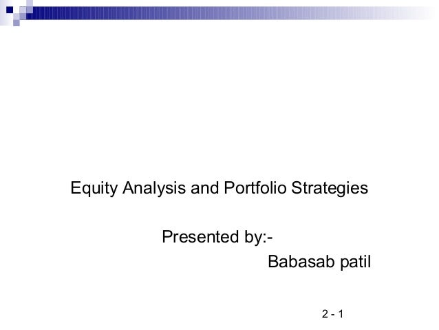 2 - 1 Equity Analysis and Portfolio Strategies Presented by:- Babasab patil