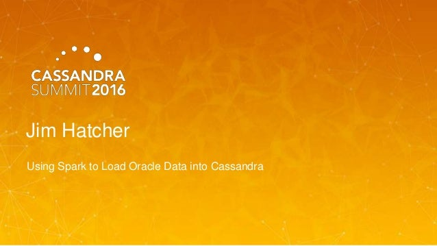 Using Spark to Load Oracle Data into Cassandra (Jim Hatcher