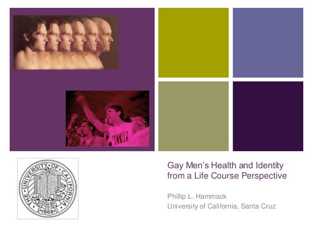 +  Gay Men's Health and Identity from a Life Course Perspective Phillip L. Hammack University of California, Santa Cruz