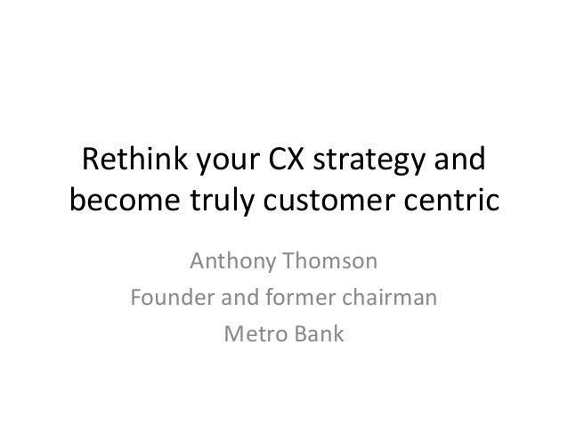 Rethink your CX strategy and become truly customer centric Anthony Thomson Founder and former chairman Metro Bank