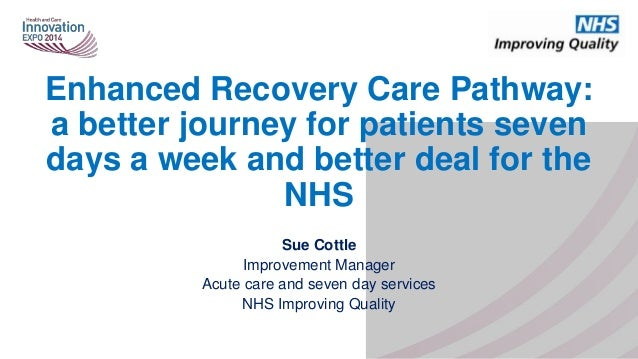 Enhanced Recovery Care Pathway: a better journey for patients seven days a week and better deal for the NHS Sue Cottle Imp...