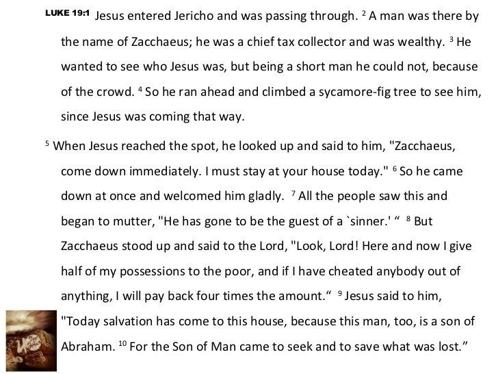 LUKE 19:1            Jesus entered Jericho and was passing through. 2 A man was there by     the name of Zacchaeus; he was...
