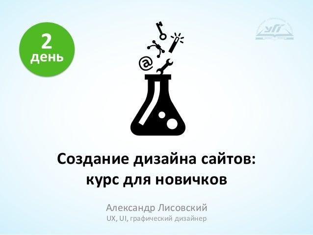2 день         Создание дизайна сайтов:            курс для новичков                Александр Лисовс...