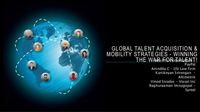 GLOBAL TALENT ACQUISITION & MOBILITY STRATEGIES - WINNING THE WAR FOR TALENT!Jayanthi Vaidyanathan - PayPal Anindita C – U...