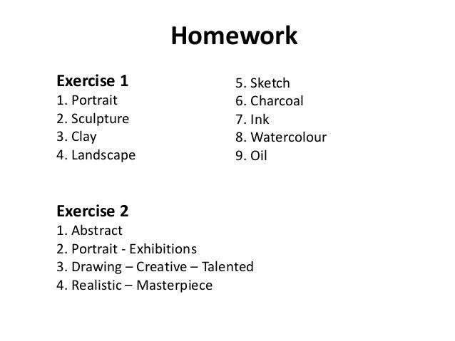 Homework Exercise 1 1. Portrait 2. Sculpture 3. Clay 4. Landscape Exercise 2 1. Abstract 2. Portrait - Exhibitions 3. Draw...