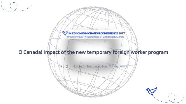 Day 2 : Global Immigration Conference O Canada! Impact of the new temporary foreign worker program