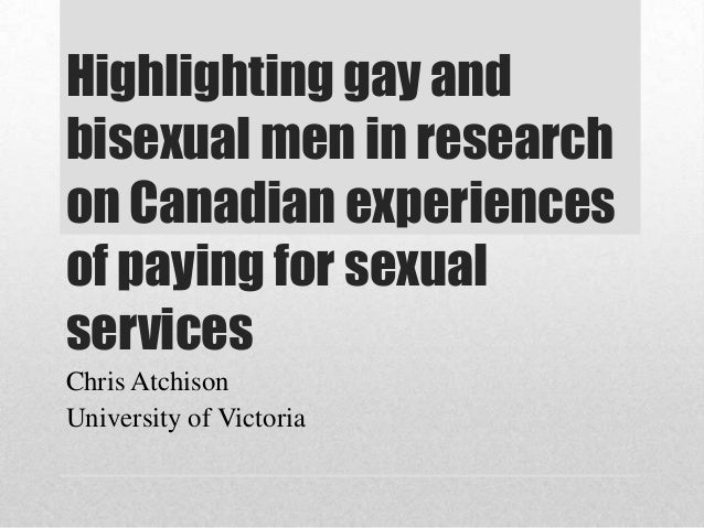 Highlighting gay and bisexual men in research on Canadian experiences of paying for sexual services Chris Atchison Univers...