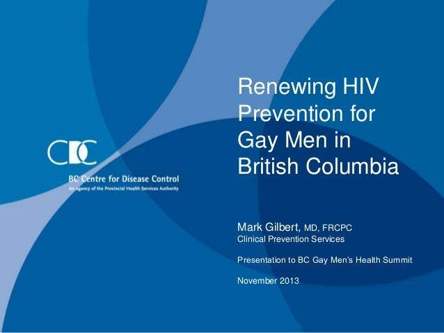 Renewing HIV Prevention for Gay Men in British Columbia Mark Gilbert, MD, FRCPC Clinical Prevention Services Presentation ...