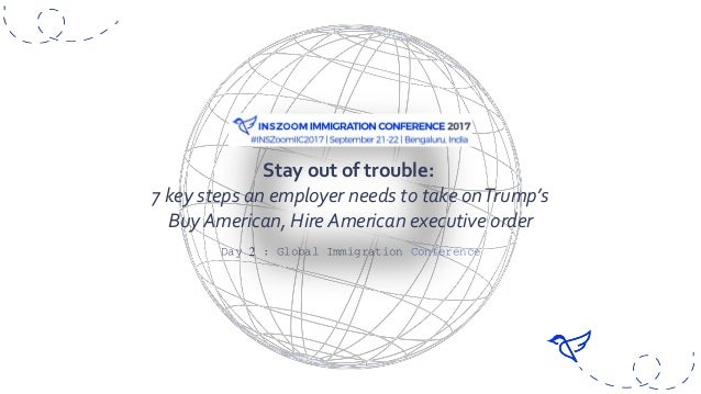 Day 2 : Global Immigration Conference Stay out of trouble: 7 key steps an employer needs to take onTrump's Buy American, H...
