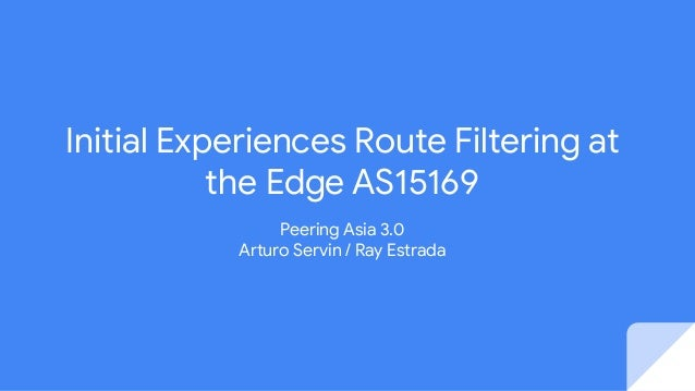Initial Experiences Route Filtering at the Edge AS15169 Peering Asia 3.0 Arturo Servin / Ray Estrada