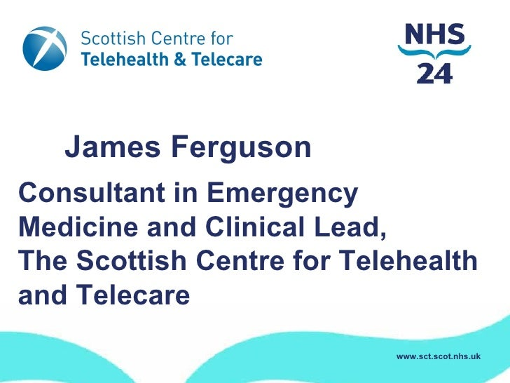 Mr James FergusonConsultant in EmergencyMedicine and Clinical Lead,The Scottish Centre for Telehealthand Telecare         ...