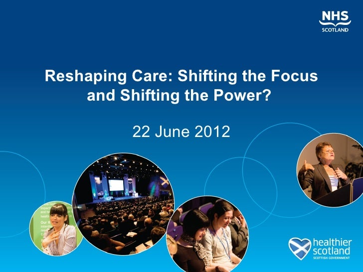 Reshaping Care: Shifting the Focus    and Shifting the Power?          22 June 2012
