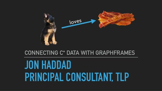 JON HADDAD PRINCIPAL CONSULTANT, TLP CONNECTING C* DATA WITH GRAPHFRAMES loves