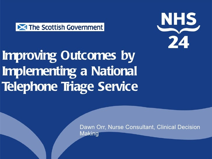 Improving Outcomes byImplementing a NationalTelephone Triage Service             Dawn Orr, Nurse Consultant, Clinical Deci...