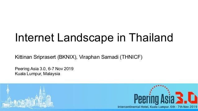 Internet Landscape in Thailand Kittinan Sriprasert (BKNIX), Viraphan Samadi (THNICF) Peering Asia 3.0, 6-7 Nov 2019 Kuala ...