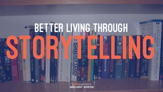 BETTER LIVING THROUGH STORYTELLING 1 — Aaron Aldrich - @CrayZeigh