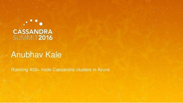 Anubhav Kale Running 400+ node Cassandra clusters in Azure