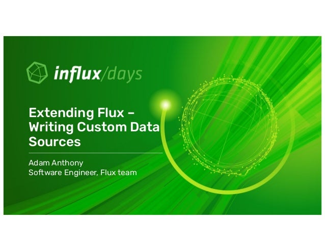 Adam Anthony Software Engineer, Flux team Extending Flux – Writing Custom Data Sources