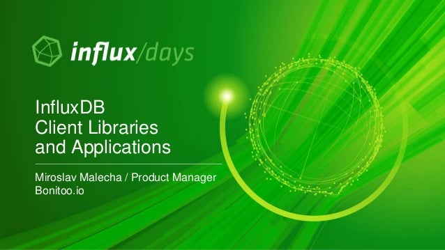 Miroslav Malecha / Product Manager Bonitoo.io InfluxDB Client Libraries and Applications