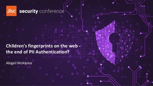 Children's fingerprints on the web - the end of PII Authentication? Abigail McAlpine