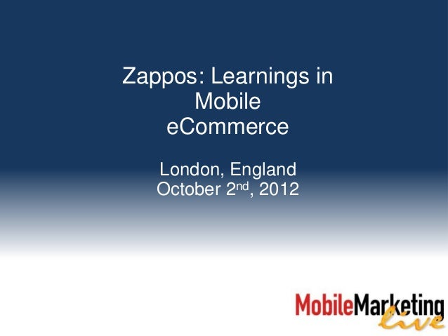 Zappos: Learnings in      Mobile   eCommerce   London, England   October 2nd, 2012