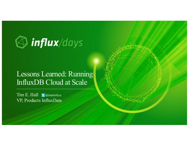Tim E. Hall @thallinflux VP, Products InfluxData Lessons Learned: Running InfluxDB Cloud at Scale