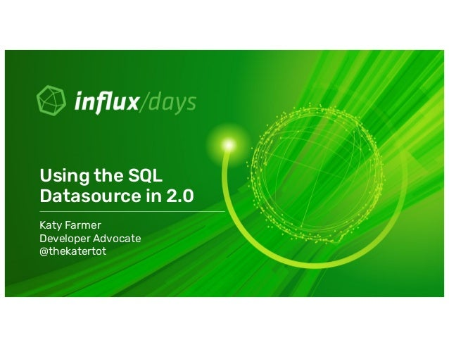 Katy Farmer Developer Advocate @thekatertot Using the SQL Datasource in 2.0