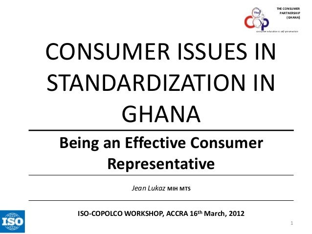 THE CONSUMER PARTNERSHIP (GHANA)  consumer education is self-preservation  CONSUMER ISSUES IN STANDARDIZATION IN GHANA Bei...