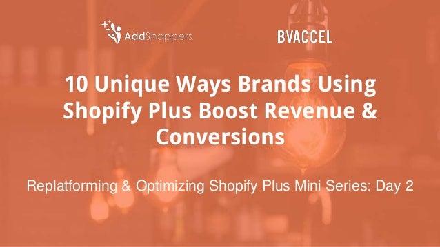 10 Unique Ways Brands Using Shopify Plus Boost Revenue & Conversions Replatforming & Optimizing Shopify Plus Mini Series: ...