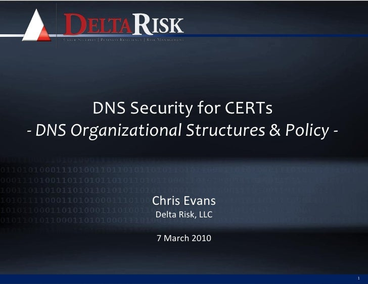 DNS Security for CERTs - DNS Organizational Structures & Policy -                   Chris Evans                  Delta Ris...