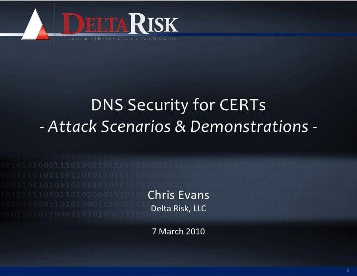 DNS Security for CERTs - Attack Scenarios & Demonstrations -                 Chris Evans               Delta Risk, LLC    ...
