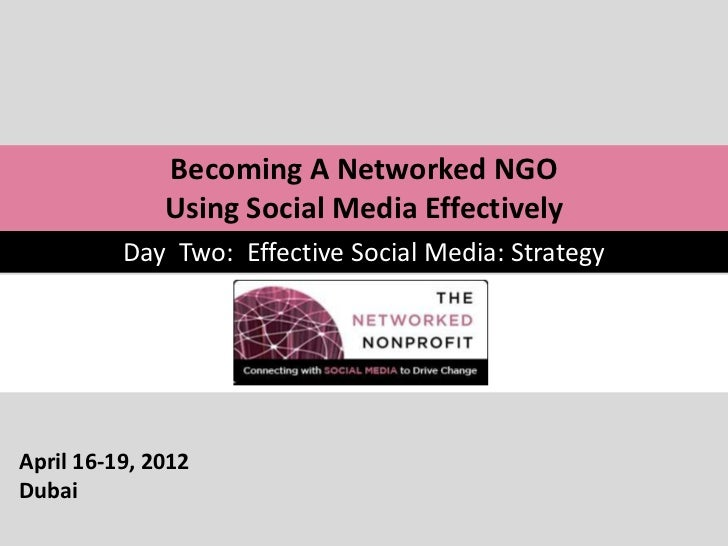 Becoming A Networked NGO              Using Social Media Effectively          Day Two: Effective Social Media: StrategyApr...