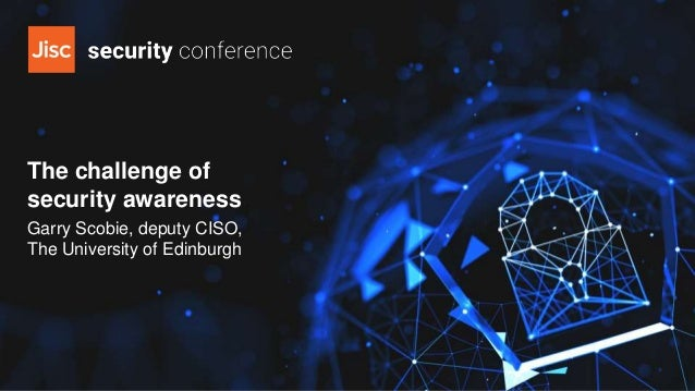 The challenge of security awareness Garry Scobie, deputy CISO, The University of Edinburgh