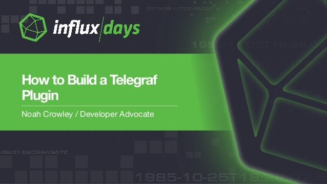 Noah Crowley / Developer Advocate How to Build a Telegraf Plugin