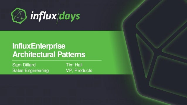 Sam Dillard Sales Engineering InfluxEnterprise Architectural Patterns Tim Hall VP, Products