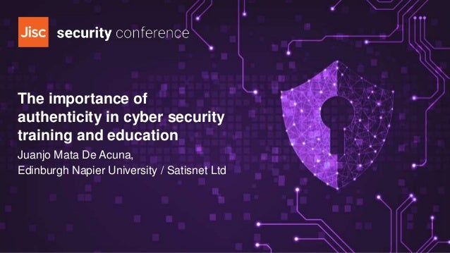 The importance of authenticity in cyber security training and education Juanjo Mata De Acuna, Edinburgh Napier University ...