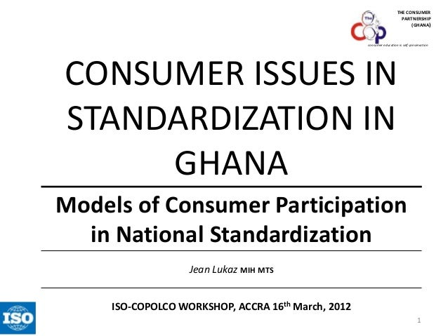 THE CONSUMER PARTNERSHIP (GHANA)  consumer education is self-preservation  CONSUMER ISSUES IN STANDARDIZATION IN GHANA Mod...